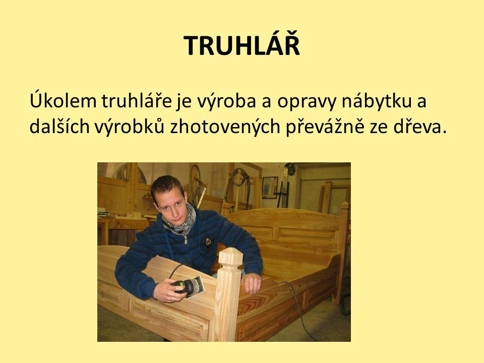 TRUHLÁŘ Úkolem truhláře je výroba a opravy nábytku a dalších výrobků zhotovených převážně ze dřeva.