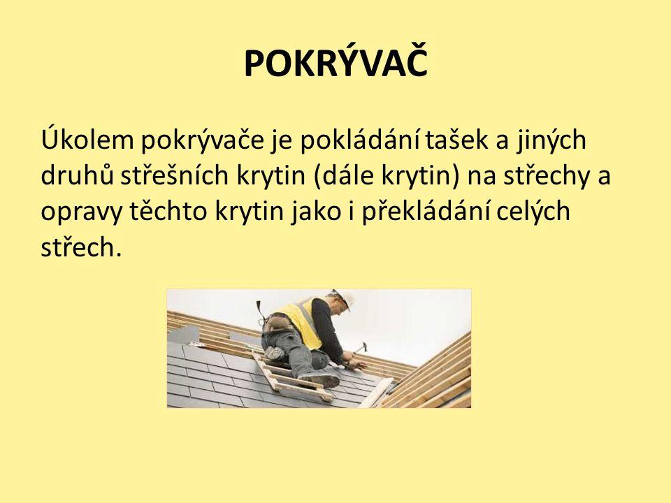 POKRÝVAČ Úkolem pokrývače je pokládání tašek a jiných druhů střešních krytin (dále krytin) na střechy a opravy těchto krytin jako i překládání celých střech.