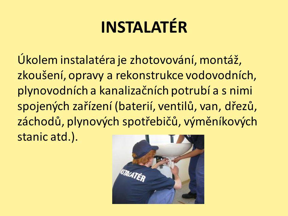 INSTALATÉR Úkolem instalatéra je zhotovování, montáž, zkoušení, opravy a rekonstrukce vodovodních, plynovodních a kanalizačních potrubí a s nimi spojených zařízení (baterií, ventilů, van, dřezů, záchodů, plynových spotřebičů, výměníkových stanic atd.).