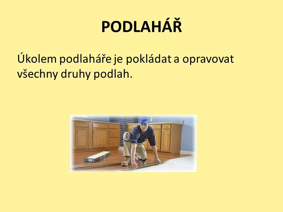 PODLAHÁŘ Úkolem podlaháře je pokládat a opravovat všechny druhy podlah.