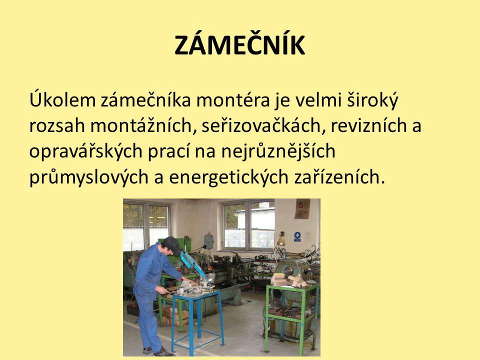 ZÁMEČNÍK Úkolem zámečníka montéra je velmi široký rozsah montážních, seřizovačkách, revizních a opravářských prací na nejrůznějších průmyslových a energetických zařízeních.