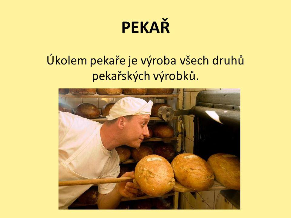 PEKAŘ Úkolem pekaře je výroba všech druhů pekařských výrobků.