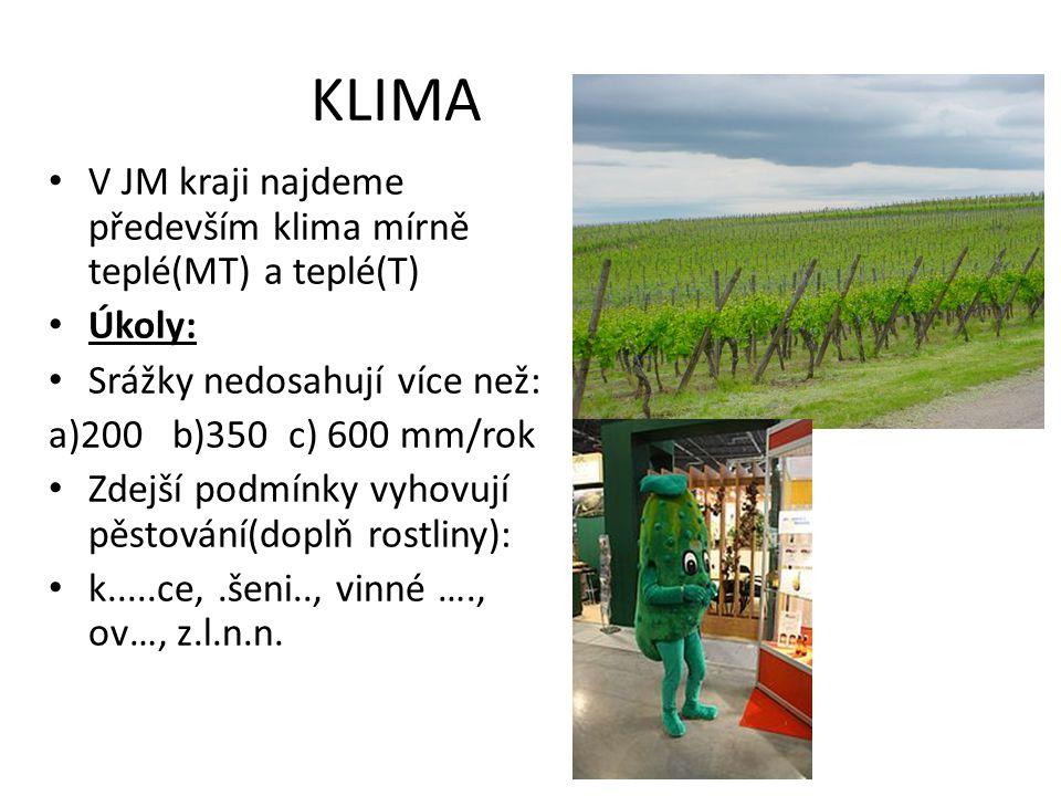 KLIMA V JM kraji najdeme především klima mírně teplé(MT) a teplé(T) Úkoly: Srážky nedosahují více než: a)200 b)350 c) 600 mm/rok Zdejší podmínky vyhovují pěstování(doplň rostliny): k.....ce,.šeni.., vinné …., ov…, z.l.n.n.