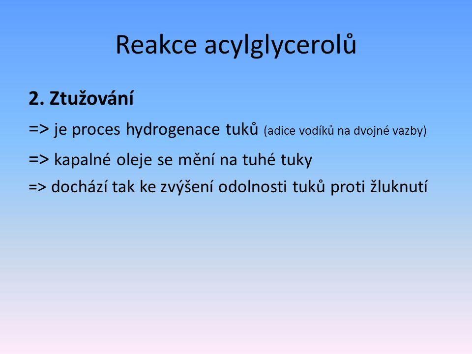 Reakce acylglycerolů 2. Ztužování => je proces hydrogenace tuků (adice vodíků na dvojné vazby) => kapalné oleje se mění na tuhé tuky => dochází tak ke