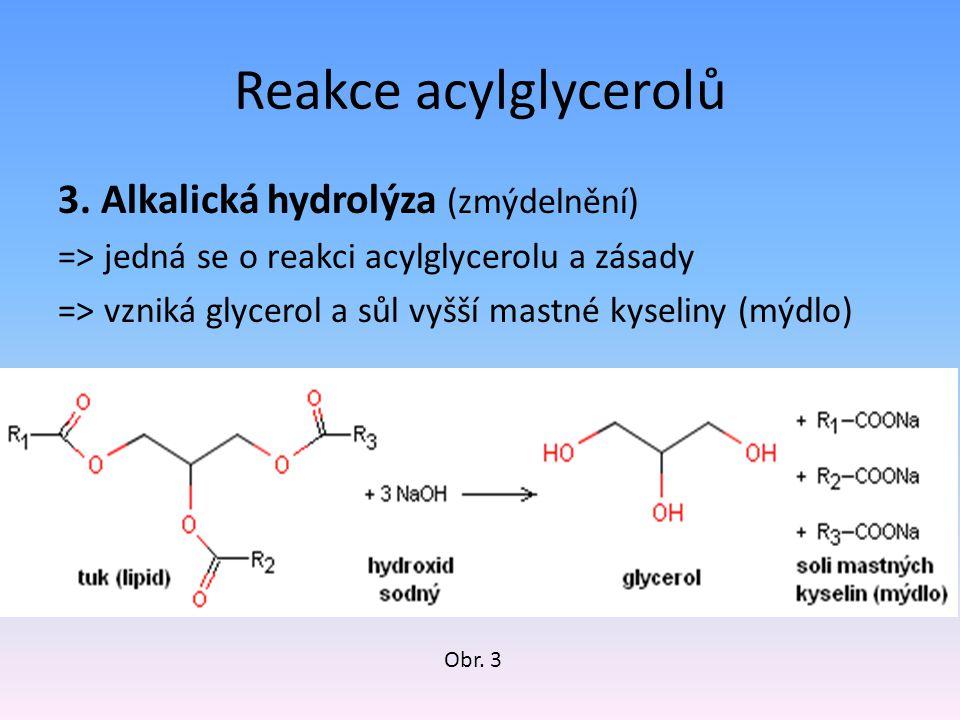 Reakce acylglycerolů 3. Alkalická hydrolýza (zmýdelnění) => jedná se o reakci acylglycerolu a zásady => vzniká glycerol a sůl vyšší mastné kyseliny (m