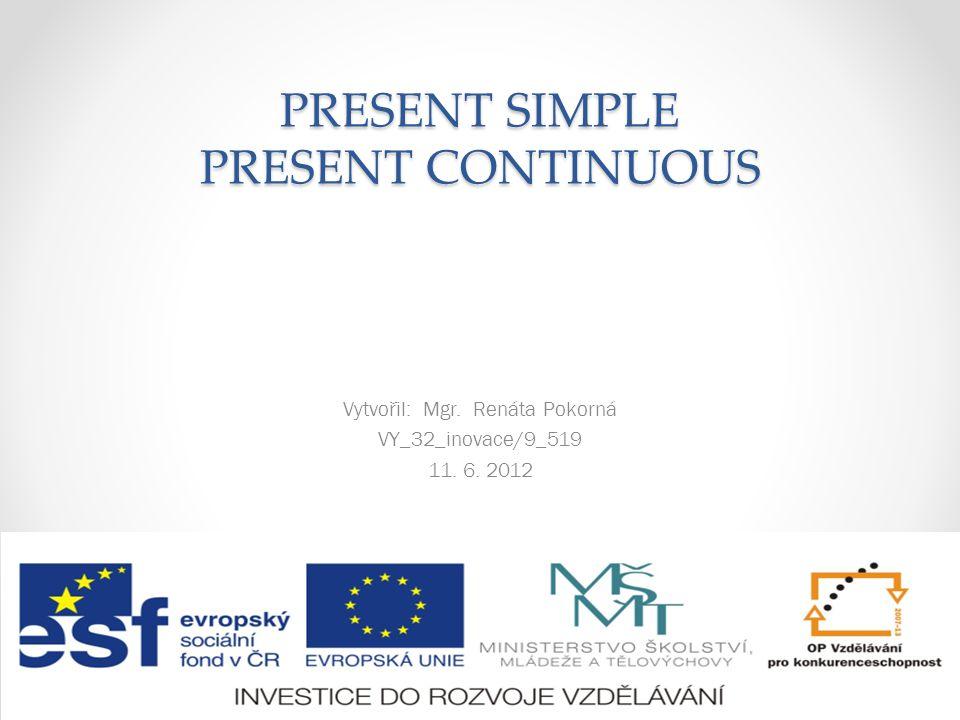PRESENT SIMPLE PRESENT CONTINUOUS Vytvořil: Mgr. Renáta Pokorná VY_32_inovace/9_519 11. 6. 2012