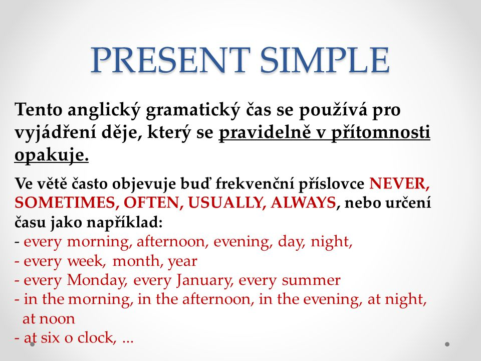 PRESENT SIMPLE Tento anglický gramatický čas se používá pro vyjádření děje, který se pravidelně v přítomnosti opakuje.