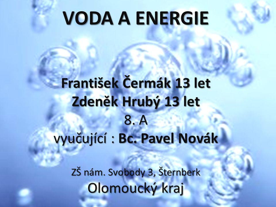 VODA A ENERGIE František Čermák 13 let Zdeněk Hrubý 13 let 8. A vyučující : Bc. Pavel Novák ZŠ nám. Svobody 3, Šternberk Olomoucký kraj