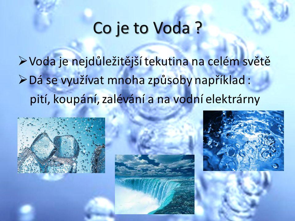 Co je to Voda ?  Voda je nejdůležitější tekutina na celém světě  Dá se využívat mnoha způsoby například : pití, koupání, zalévání a na vodní elektrá