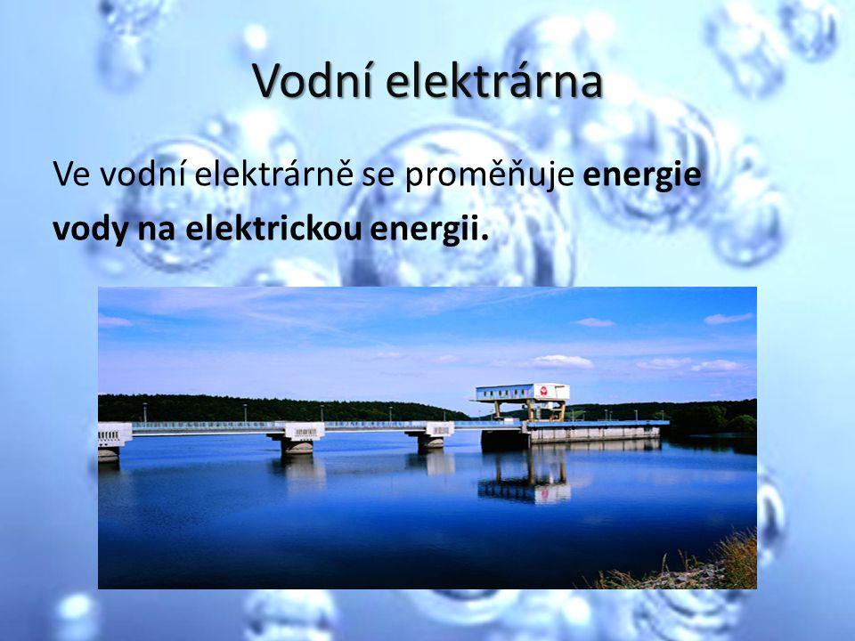 Vodní elektrárna Ve vodní elektrárně se proměňuje energie vody na elektrickou energii.