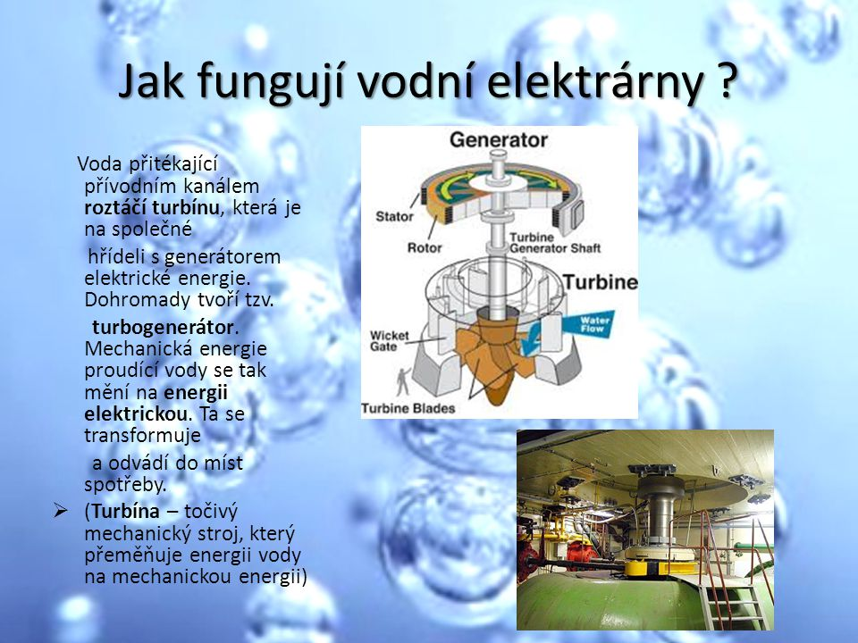 Jak fungují vodní elektrárny ? Voda přitékající přívodním kanálem roztáčí turbínu, která je na společné hřídeli s generátorem elektrické energie. Dohr