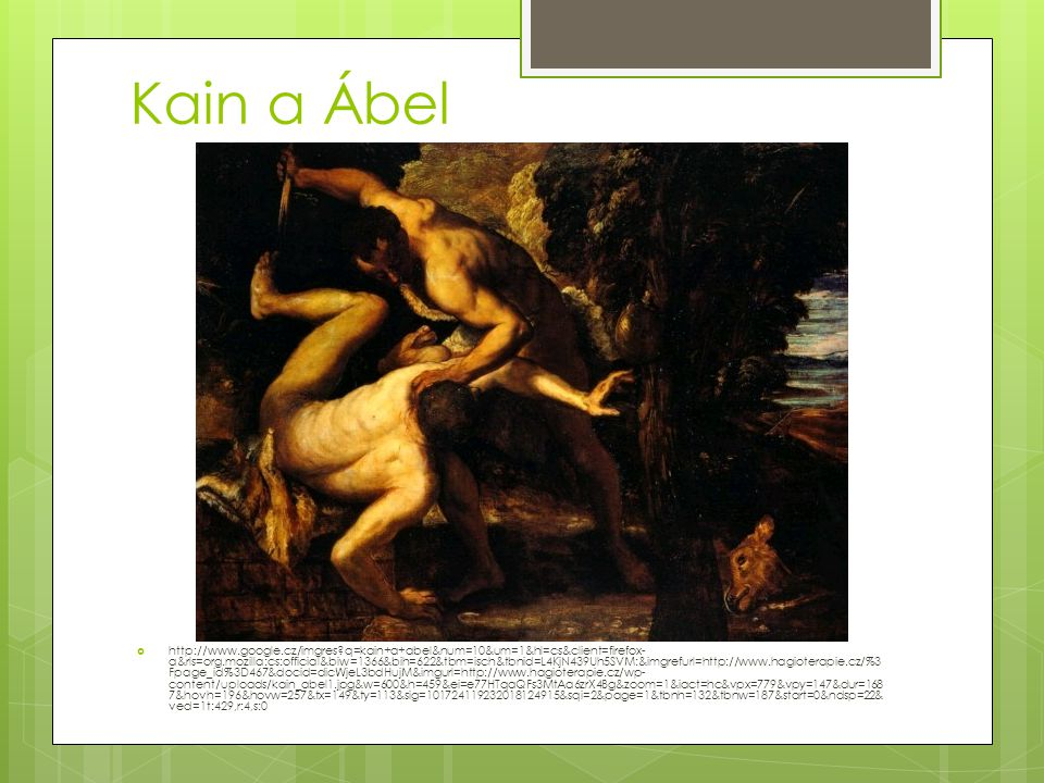 Kain a Ábel  http://www.google.cz/imgres?q=kain+a+abel&num=10&um=1&hl=cs&client=firefox- a&rls=org.mozilla:cs:official&biw=1366&bih=622&tbm=isch&tbnid=L4KjN439Uh5SVM:&imgrefurl=http://www.hagioterapie.cz/%3 Fpage_id%3D467&docid=dicWjeL3bdHujM&imgurl=http://www.hagioterapie.cz/wp- content/uploads/kain_abel1.jpg&w=600&h=459&ei=e77HTqaQFs3MtAa6zrX4Bg&zoom=1&iact=hc&vpx=779&vpy=147&dur=168 7&hovh=196&hovw=257&tx=149&ty=113&sig=101724119232018124915&sqi=2&page=1&tbnh=132&tbnw=187&start=0&ndsp=22& ved=1t:429,r:4,s:0