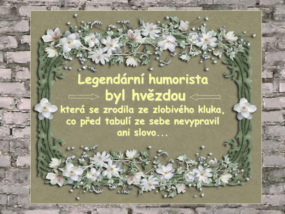 Legendární humorista byl hvězdou byl hvězdou která se zrodila ze zlobivého kluka, co před tabulí ze sebe nevypravil ani slovo...