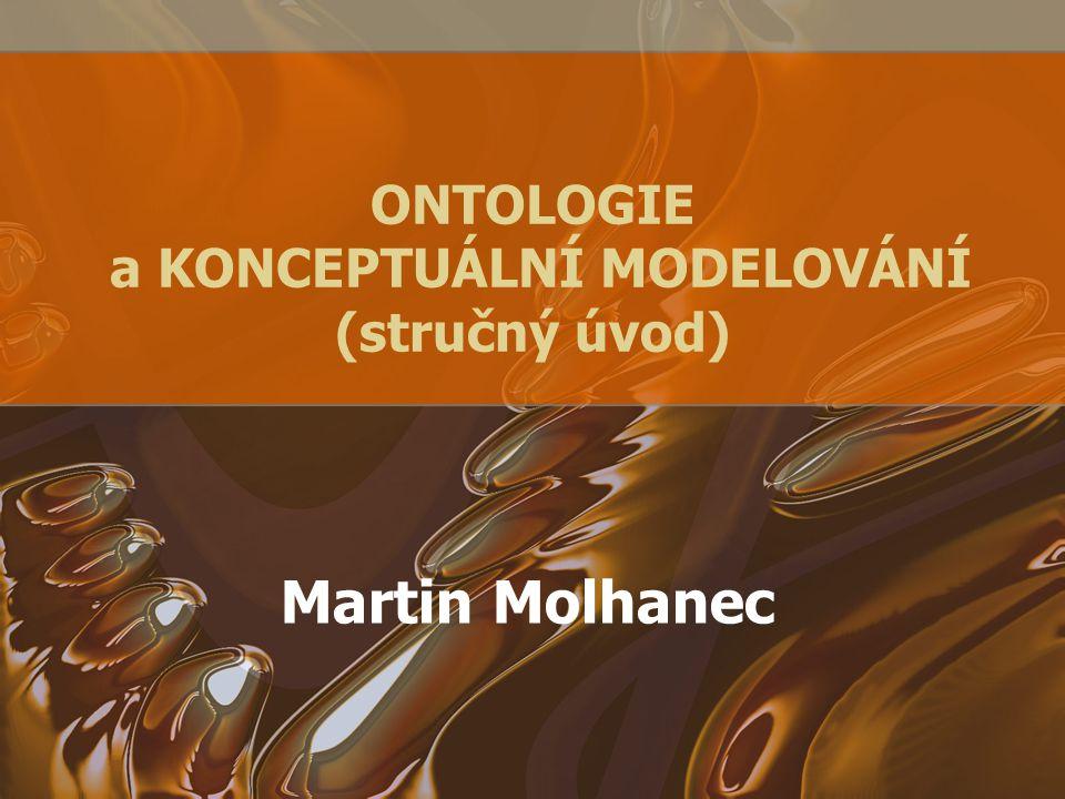 ONTOLOGIE a KONCEPTUÁLNÍ MODELOVÁNÍ (stručný úvod) Martin Molhanec