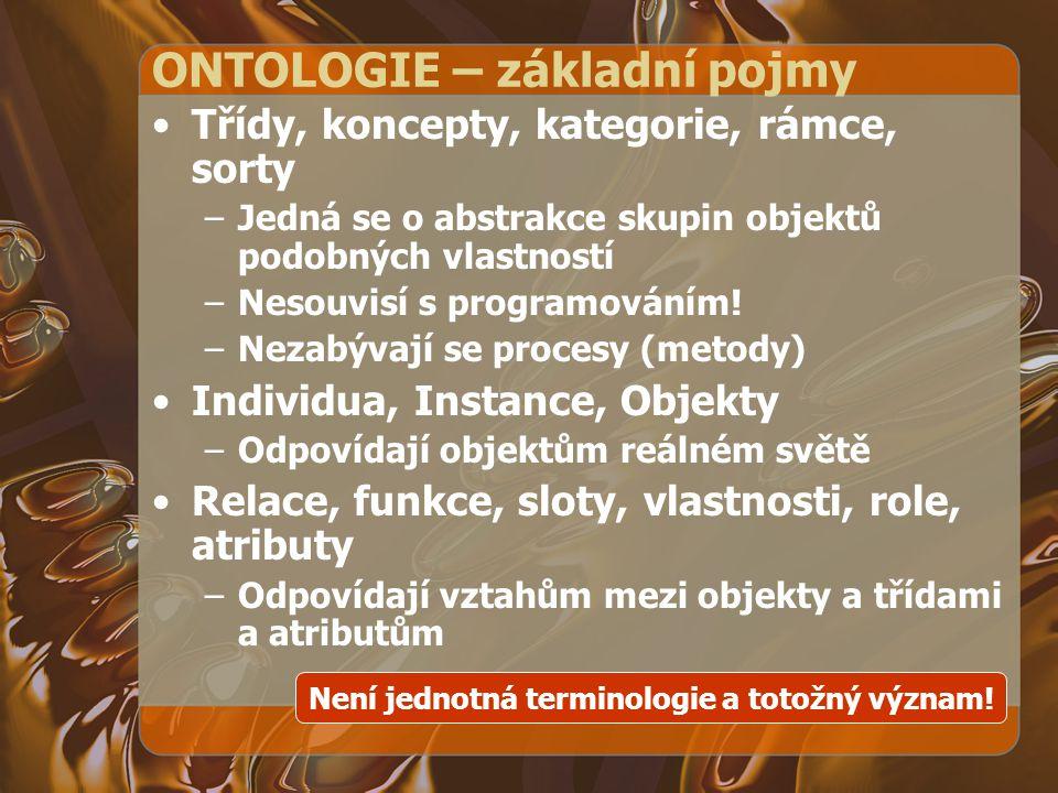 ONTOLOGIE – základní pojmy Třídy, koncepty, kategorie, rámce, sorty –Jedná se o abstrakce skupin objektů podobných vlastností –Nesouvisí s programován