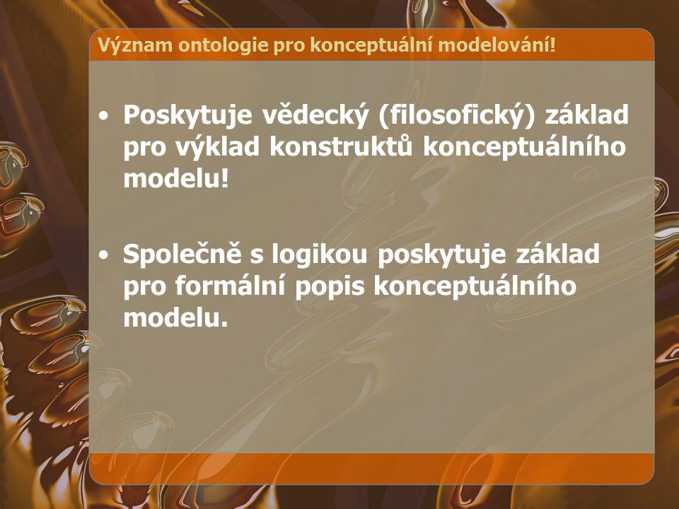 Význam ontologie pro konceptuální modelování! Poskytuje vědecký (filosofický) základ pro výklad konstruktů konceptuálního modelu! Společně s logikou p