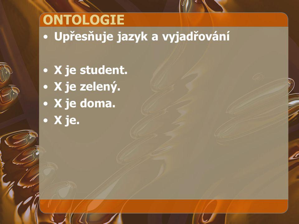 ONTOLOGIE Upřesňuje jazyk a vyjadřování X je student. X je zelený. X je doma. X je.