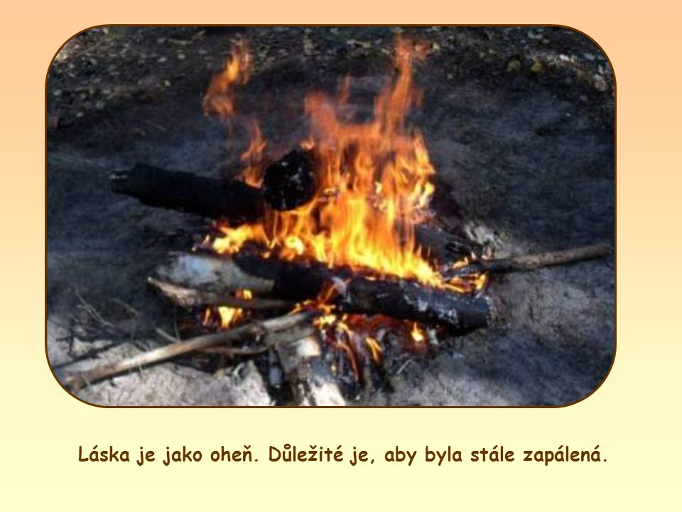 Láska je jako oheň. Důležité je, aby byla stále zapálená.
