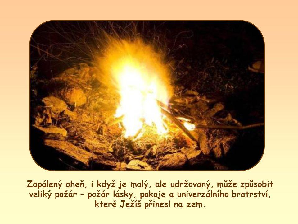 Zapálený oheň, i když je malý, ale udržovaný, může způsobit veliký požár – lásky, pokoje a univerzálního bratrství, které Ježíš přinesl na zem.