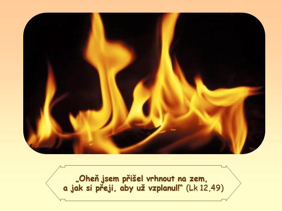 """""""Oheň jsem přišel vrhnout na zem, a jak si přeji, aby už vzplanul! (Lk 12,49)"""