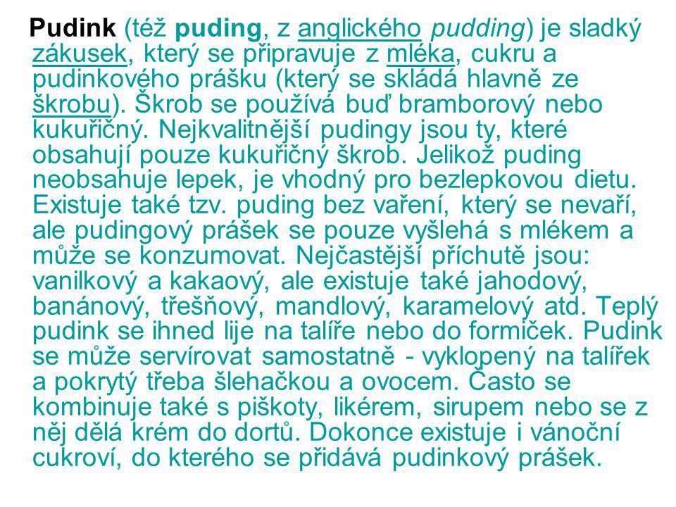 Pudink (též puding, z anglického pudding) je sladký zákusek, který se připravuje z mléka, cukru a pudinkového prášku (který se skládá hlavně ze škrobu