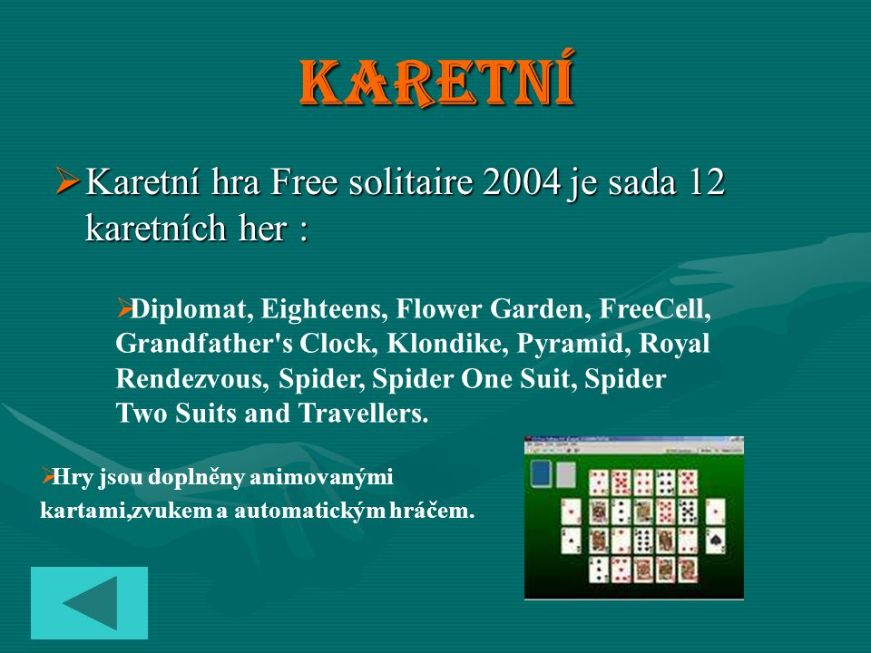 Karetní  Karetní hra Free solitaire 2004 je sada 12 karetních her : DDiplomat, Eighteens, Flower Garden, FreeCell, Grandfather s Clock, Klondike, Pyramid, Royal Rendezvous, Spider, Spider One Suit, Spider Two Suits and Travellers.