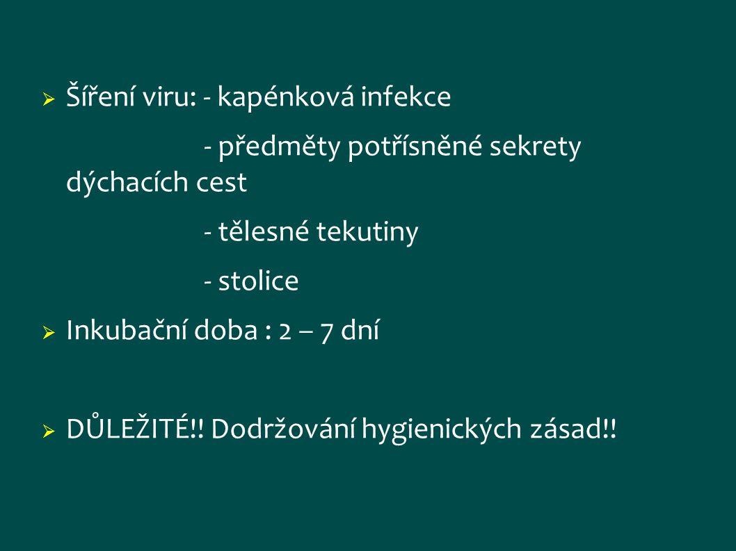  Šíření viru: - kapénková infekce - předměty potřísněné sekrety dýchacích cest - tělesné tekutiny - stolice  Inkubační doba : 2 – 7 dní  DŮLEŽITÉ!!