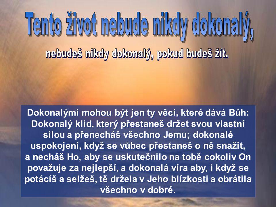 Dokonalými mohou být jen ty věci, které dává Bůh: Dokonalý klid, který přestaneš držet svou vlastní silou a přenecháš všechno Jemu; dokonalé uspokojení, když se vůbec přestaneš o ně snažit, a necháš Ho, aby se uskutečnilo na tobě cokoliv On považuje za nejlepší, a dokonalá víra aby, i když se potácíš a selžeš, tě držela v Jeho blízkosti a obrátila všechno v dobré.