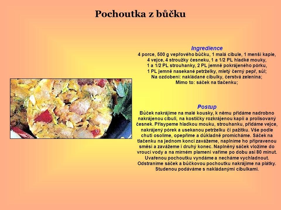 Pochoutka z bůčku Ingredience 4 porce, 500 g vepřového bůčku, 1 malá cibule, 1 menší kapie, 4 vejce, 4 stroužky česneku, 1 a 1/2 PL hladké mouky, 1 a 1/2 PL strouhanky, 2 PL jemně pokrájeného pórku, 1 PL jemně nasekané petrželky, mletý černý pepř, sůl; Na ozdobení: nakládané cibulky, čerstvá zelenina; Mimo to: sáček na tlačenku; Postup Bůček nakrájíme na malé kousky, k němu přidáme nadrobno nakrájenou cibuli, na kostičky rozkrájenou kapii a prolisovaný česnek.