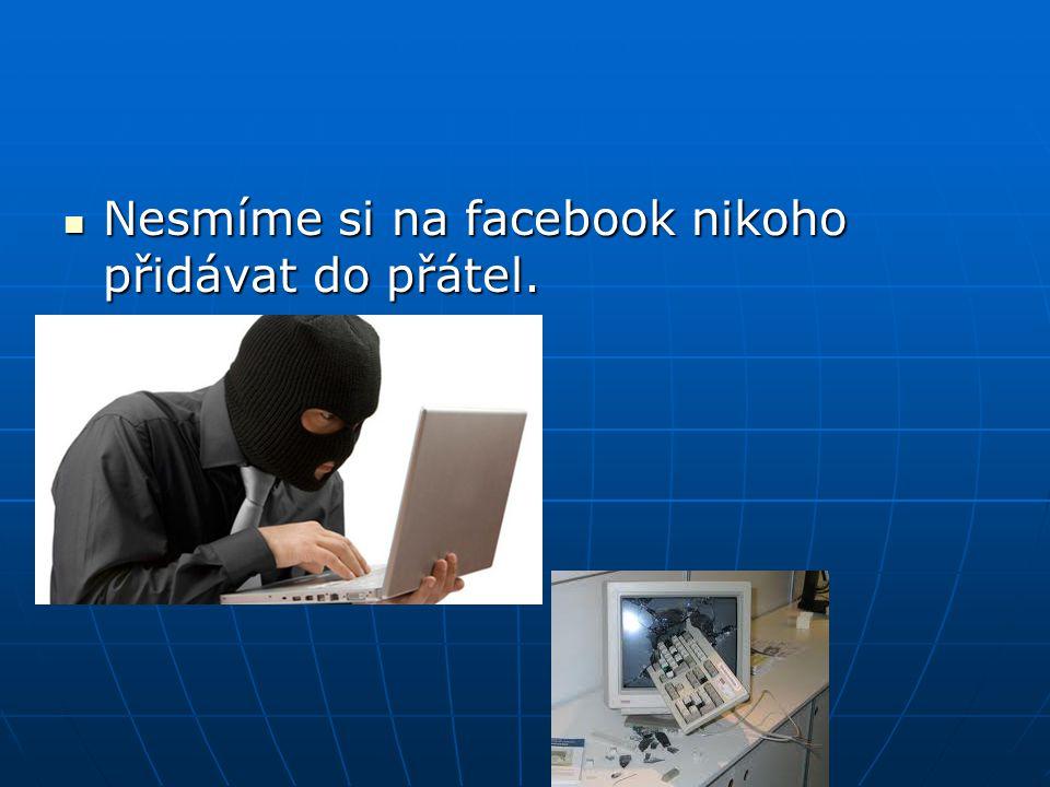 Nesmíme si na facebook nikoho přidávat do přátel. Nesmíme si na facebook nikoho přidávat do přátel.