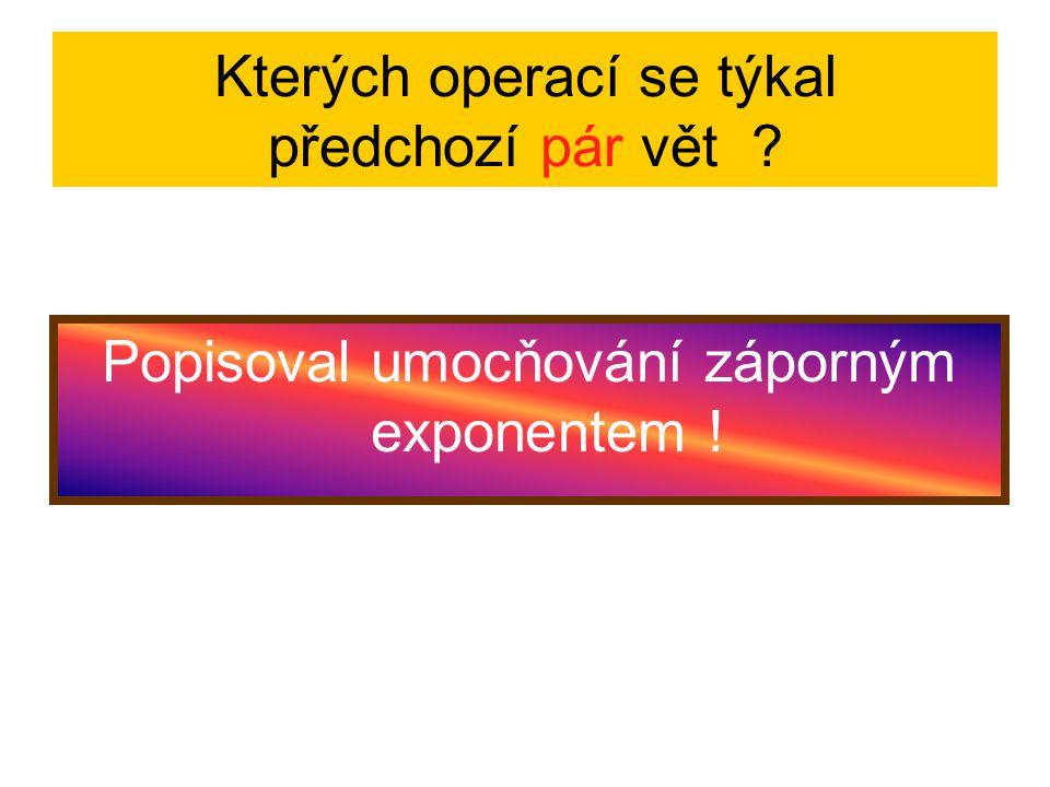 Kterých operací se týkal předchozí pár vět ? Popisoval umocňování záporným exponentem !
