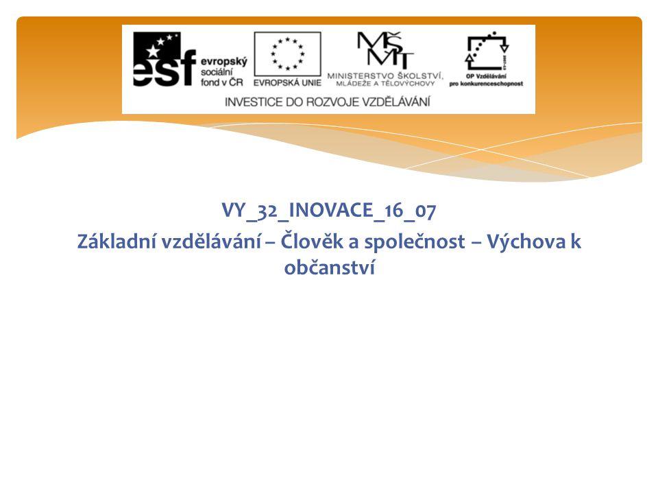 VY_32_INOVACE_16_07 Základní vzdělávání – Člověk a společnost – Výchova k občanství