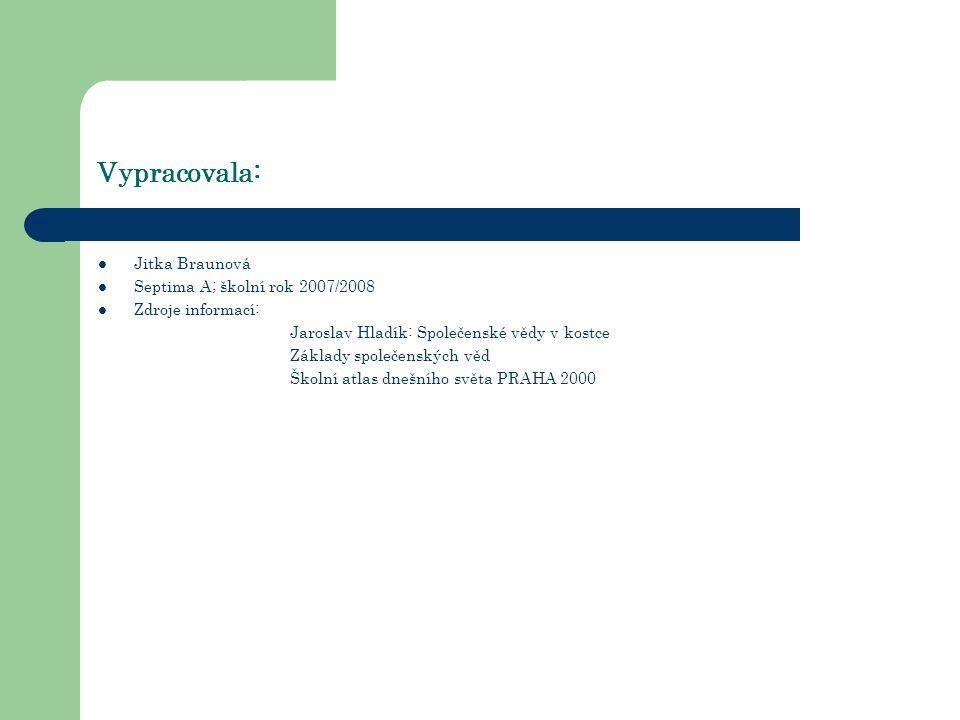 Vypracovala: Jitka Braunová Septima A; školní rok 2007/2008 Zdroje informací: Jaroslav Hladík: Společenské vědy v kostce Základy společenských věd Školní atlas dnešního světa PRAHA 2000