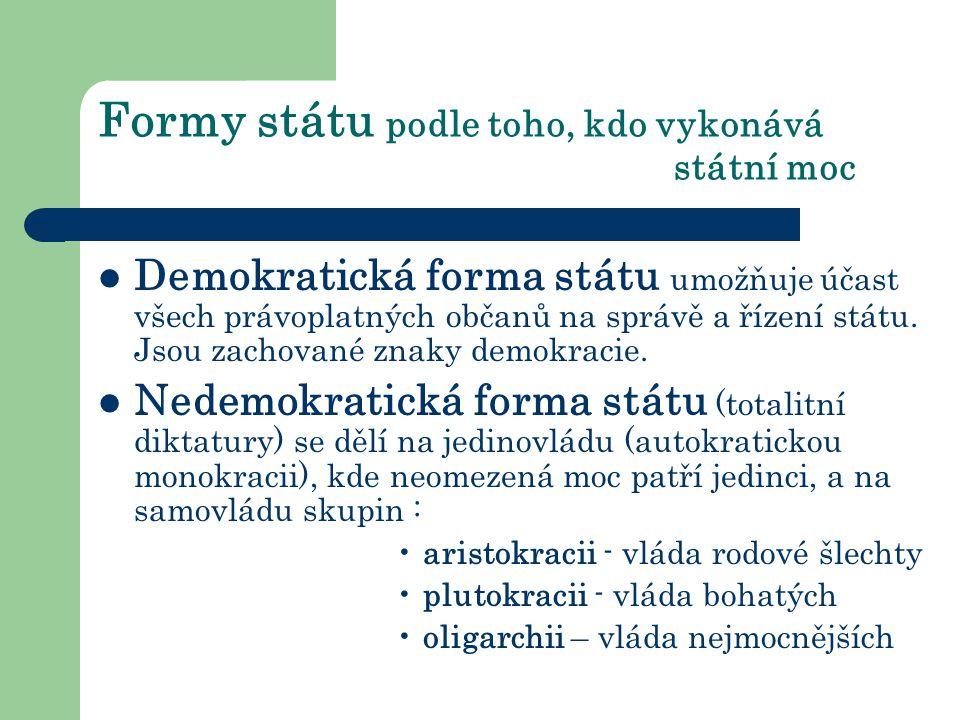 Formy státu podle toho, kdo vykonává státní moc Demokratická forma státu umožňuje účast všech právoplatných občanů na správě a řízení státu.