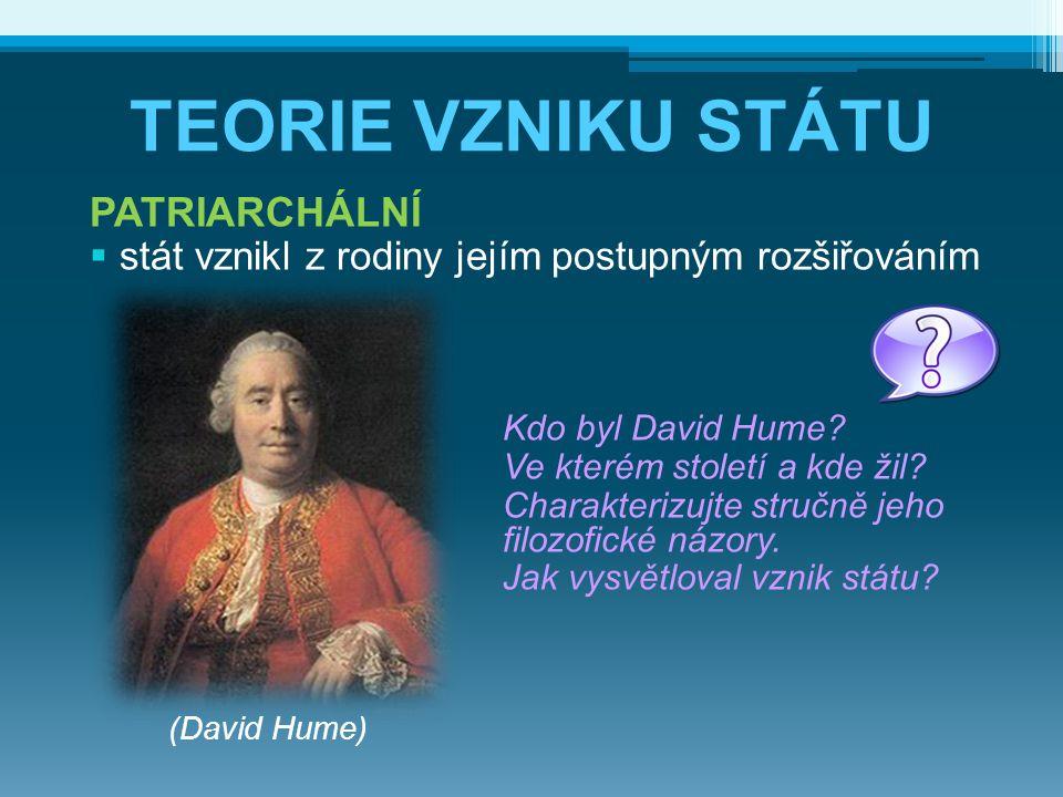 TEORIE VZNIKU STÁTU PATRIARCHÁLNÍ  stát vznikl z rodiny jejím postupným rozšiřováním Kdo byl David Hume? Ve kterém století a kde žil? Charakterizujte