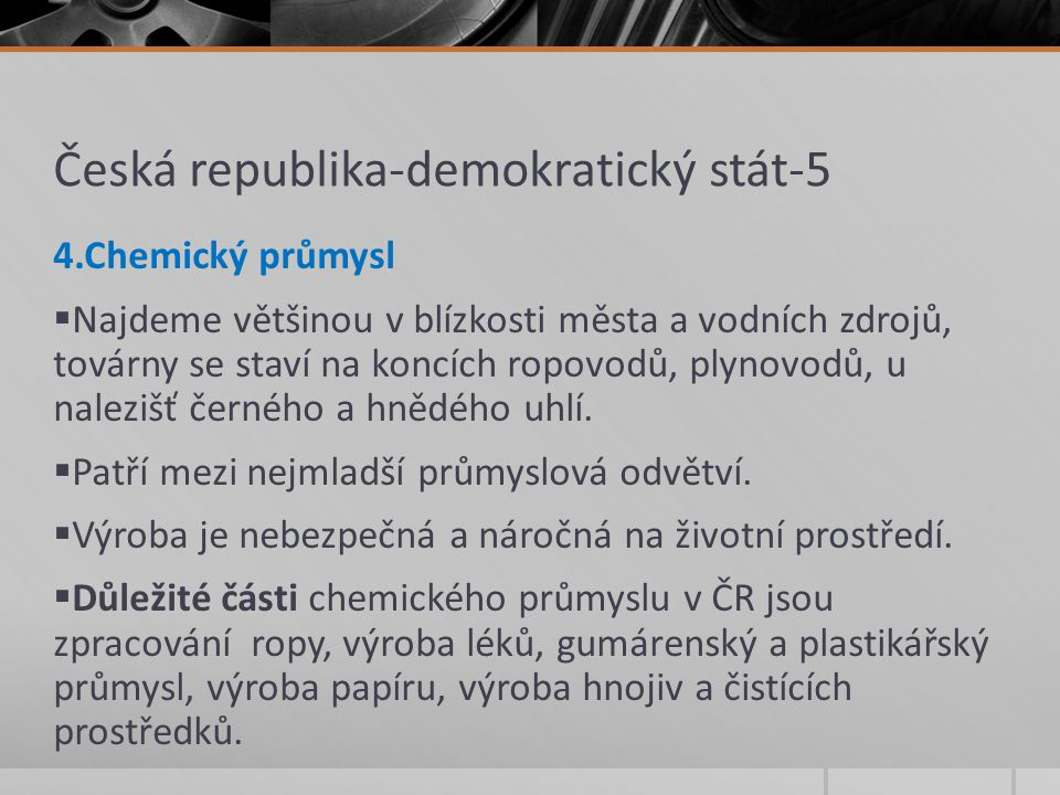 Česká republika-demokratický stát-5 4.Chemický průmysl  Najdeme většinou v blízkosti města a vodních zdrojů, továrny se staví na koncích ropovodů, pl