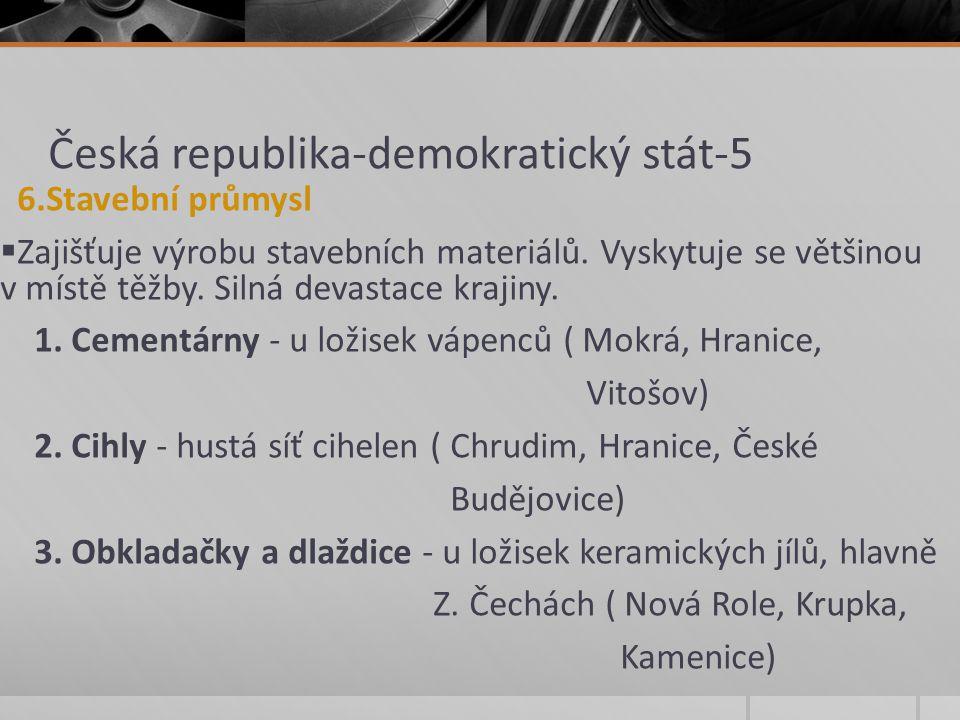 Česká republika-demokratický stát-5 6.Stavební průmysl  Zajišťuje výrobu stavebních materiálů. Vyskytuje se většinou v místě těžby. Silná devastace k