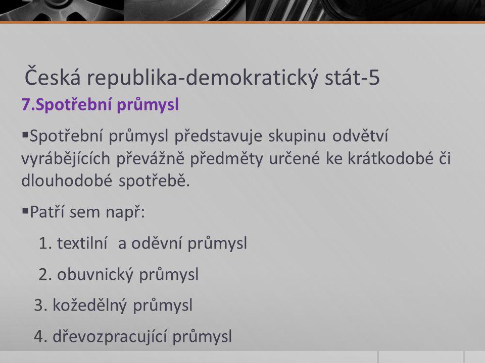 Česká republika-demokratický stát-5 7.Spotřební průmysl  Spotřební průmysl představuje skupinu odvětví vyrábějících převážně předměty určené ke krátk