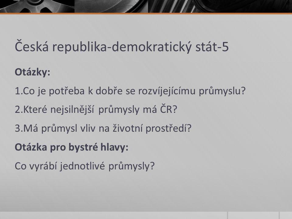 Česká republika-demokratický stát-5 Otázky: 1.Co je potřeba k dobře se rozvíjejícímu průmyslu? 2.Které nejsilnější průmysly má ČR? 3.Má průmysl vliv n