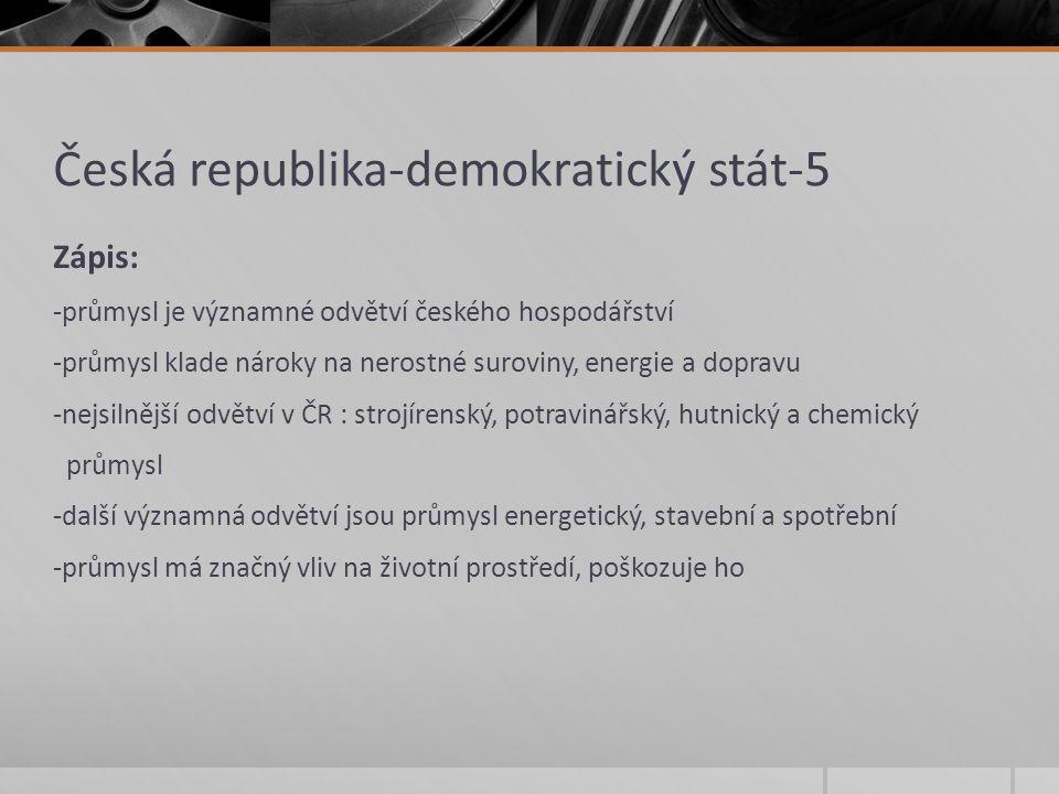 Česká republika-demokratický stát-5 Zápis: -průmysl je významné odvětví českého hospodářství -průmysl klade nároky na nerostné suroviny, energie a dop