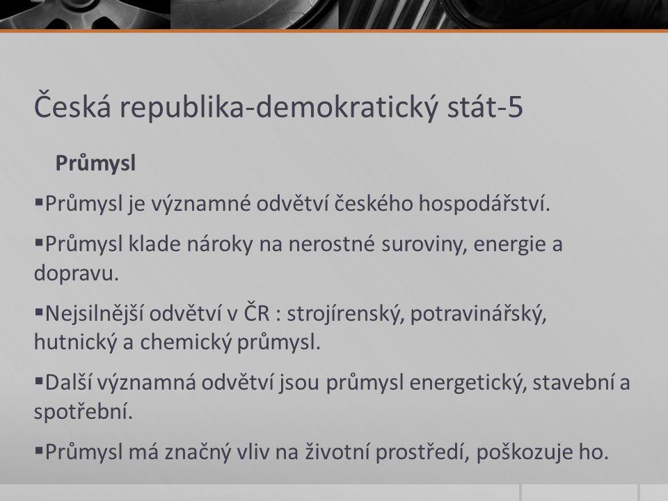 Česká republika-demokratický stát-5 Průmysl  Průmysl je významné odvětví českého hospodářství.  Průmysl klade nároky na nerostné suroviny, energie a