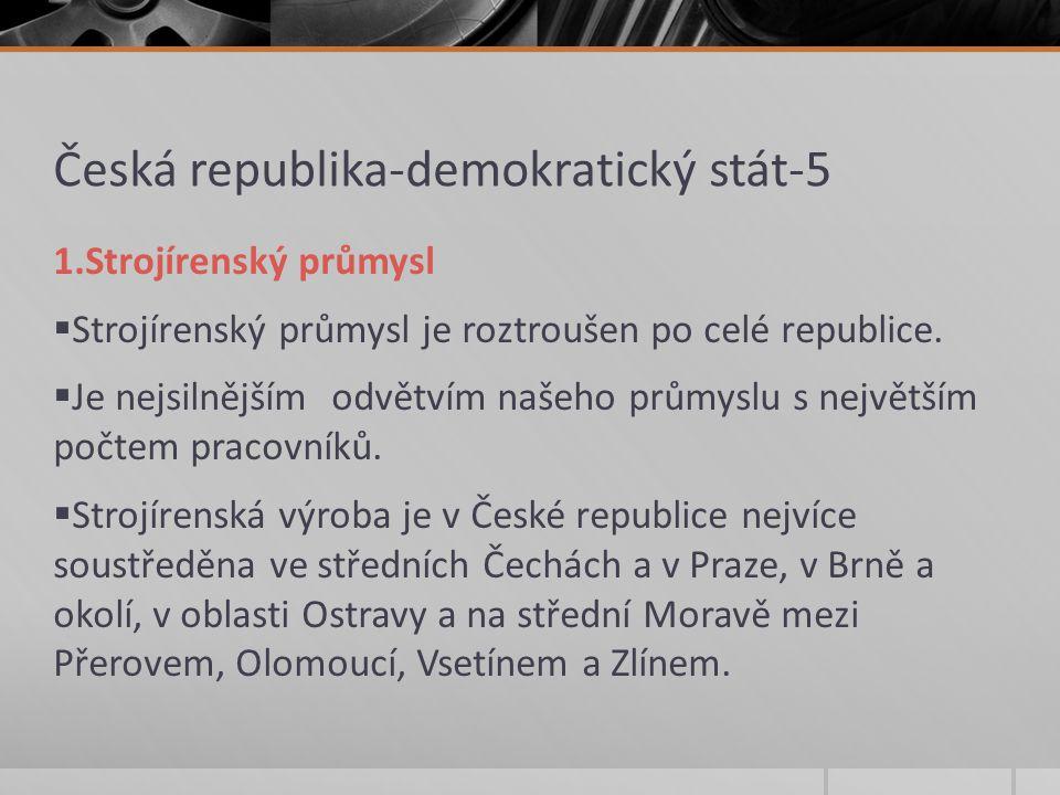 Česká republika-demokratický stát-5 1.Strojírenský průmysl  Strojírenský průmysl je roztroušen po celé republice.  Je nejsilnějším odvětvím našeho p