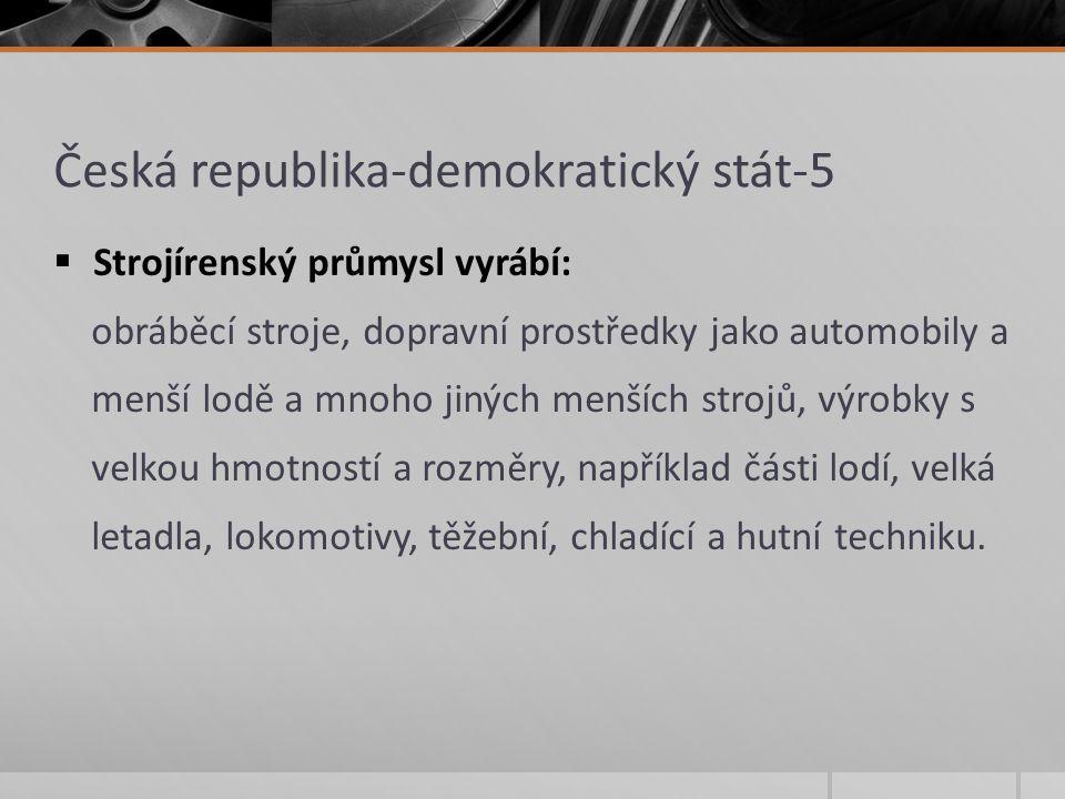 Česká republika-demokratický stát-5  Strojírenský průmysl vyrábí: obráběcí stroje, dopravní prostředky jako automobily a menší lodě a mnoho jiných me