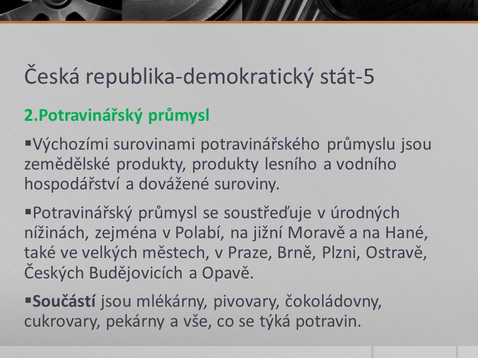 Česká republika-demokratický stát-5 2.Potravinářský průmysl  Výchozími surovinami potravinářského průmyslu jsou zemědělské produkty, produkty lesního