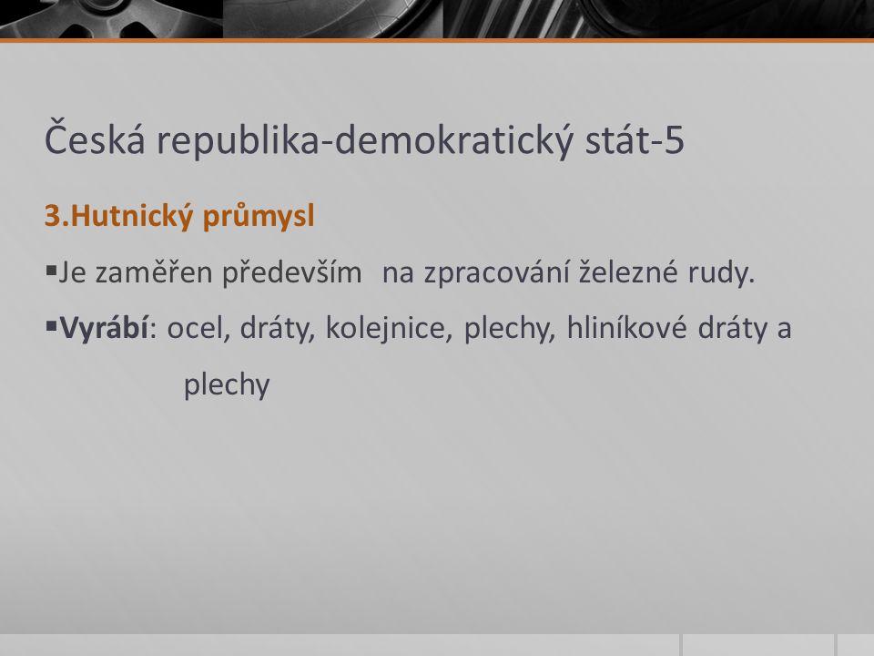 Česká republika-demokratický stát-5 3.Hutnický průmysl  Je zaměřen především na zpracování železné rudy.  Vyrábí: ocel, dráty, kolejnice, plechy, hl