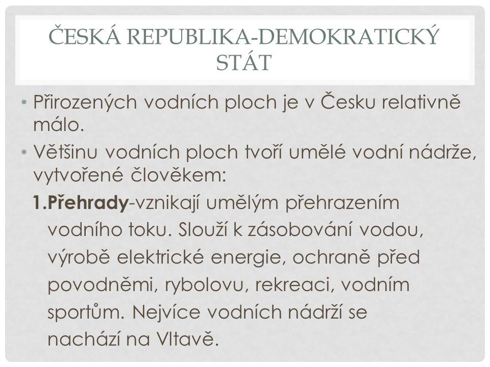 ČESKÁ REPUBLIKA-DEMOKRATICKÝ STÁT Přirozených vodních ploch je v Česku relativně málo. Většinu vodních ploch tvoří umělé vodní nádrže, vytvořené člově