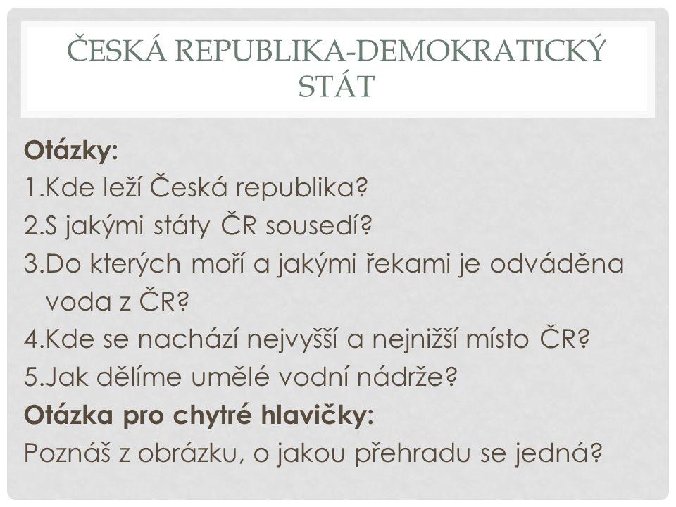 ČESKÁ REPUBLIKA-DEMOKRATICKÝ STÁT Otázky: 1.Kde leží Česká republika? 2.S jakými státy ČR sousedí? 3.Do kterých moří a jakými řekami je odváděna voda