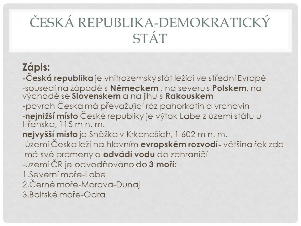 ČESKÁ REPUBLIKA-DEMOKRATICKÝ STÁT Zápis: -Česká republika je vnitrozemský stát ležící ve střední Evropě -sousedí na západě s Německem, na severu s Pol