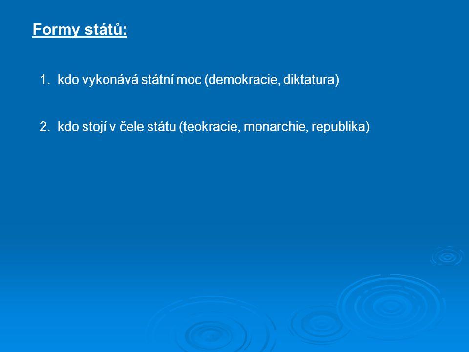Formy států: 1.kdo vykonává státní moc (demokracie, diktatura) 2.