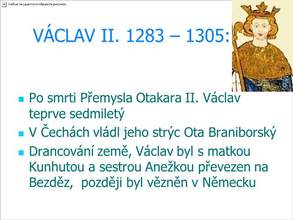 VÁCLAV II. 1283 – 1305: Po smrti Přemysla Otakara II. Václav teprve sedmiletý V Čechách vládl jeho strýc Ota Braniborský Drancování země, Václav byl s